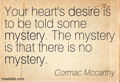 your-hearts-desire-is-to-be-told-some-mystery-the-mystery-is-that-there-is-no-mystery-cormac-mccarthy